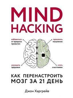 Mind hacking. Как перенастроить мозг за 21 день Харгрейв Джон Форс [9786177764648]