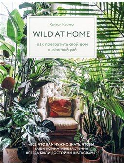 Wild at home. Как превратить свой дом в зеленый рай Хилтон Картер Форс [9789669930583]