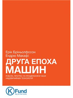 Друга Епоха Машин: робота, прогрес та процвітання в часи надзвичайних технологій Ерік Бріньолфссон, Ендрю Макафі K.Fund [9789661