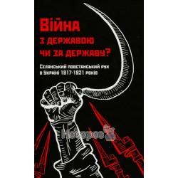 Лободаєв В. Війна з Державою чи за Державу? селянський повстанський рух 1917-21рр.