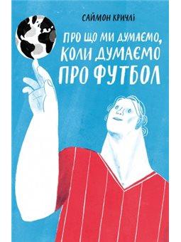 О чем мы думаем, когда думаем о футболе Саймон Кричли Yakaboo Publishing [9786177544271]